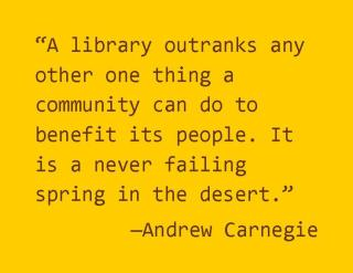 """""""A library outranks any other one thing a community can do to benefit its people. It is a never failing spring in the desert."""""""